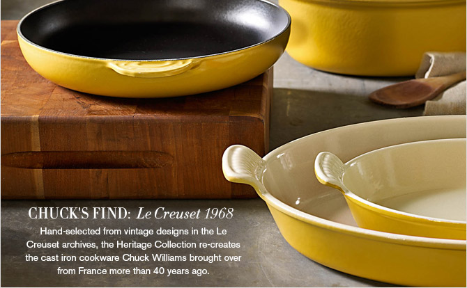 CHUCK'S FIND: Le Creuset 1968 -- Hand-selected from vintage designs in the Le Creuset archives, the Heritage Collection re-creates the cast iron cookware Chuck Williams brought over from France more than 40 years ago.