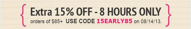 Extra 15% off - 8 hours only! Use code 15EARLY85 during checkout