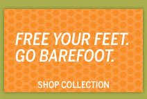 FREE YOUR FEET. GO BAREFOOT. SHOP COLLECTION.