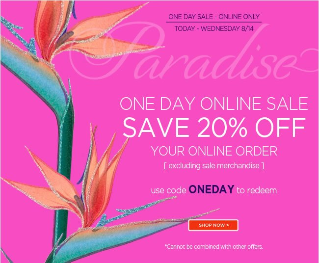 One Day Sale - 20% Off All Full Priced Items* 					Shop online today - Wednesday 8/14 					Use code ONEDAY to redeem 					Shop online at www.papyrusonline.com