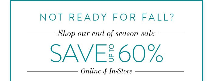 Not ready for Fall? Shop our end of season sale and save up to 60% Online & In-Store