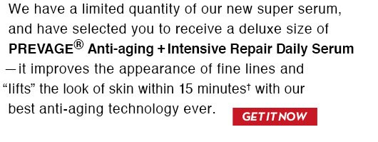 """We have a limited quantity of our new super serum, and have selected you to receive a deluxe size of PREVAGE® Anti-aging + Intensive Repair Daily Serum - it improves the appearance of fine lines and """"lifts"""" the look of skin within 15 minutes† with our best anti-aging technology ever. GET IT NOW."""
