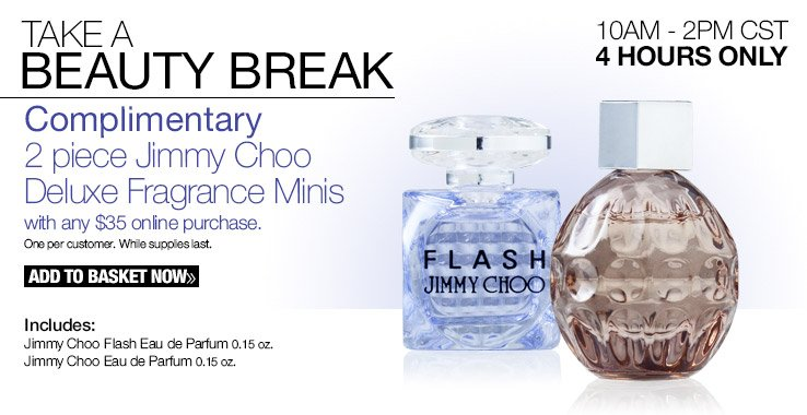 Complimentary 2 piece Jimmy Choo Deluxe Fragrance Minis with any $35 online purchase. Add to Basket Now.