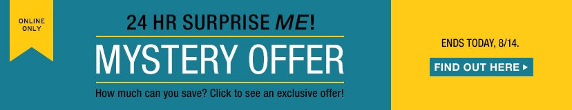 ONLINE ONLY | 24 HR SURPRISE ME! | MYSTERY OFFER | ENDS TODAY, 8/14. FIND OUT HERE