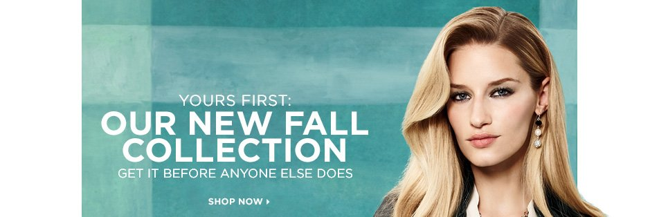 Yours first: Our new Fall Collection. Get it before anyone else  does. Shop Now »