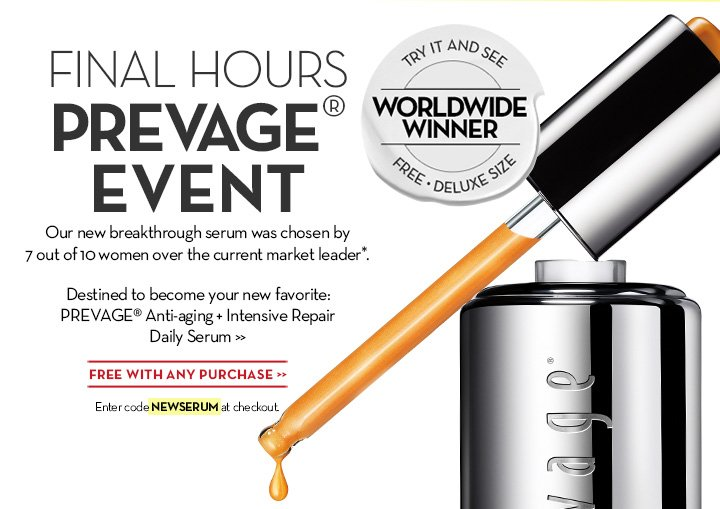 FINAL HOURS PREVAGE® EVENT. Our new breakthrough serum was chosen by 7 out of 10 women over the current market leader*. TRY IT AND SEE. WORLDWIDE WINNER. FREE DELUXE SIZE. Destined to become your new favorite: PREVAGE® Anti-aging + Intensive Repair Daily Serum. FREE WITH ANY PURCHASE. Enter code NEWSERUM at checkout.