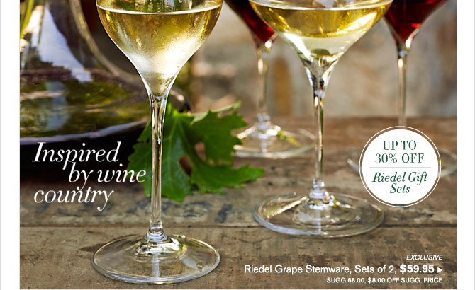 Inspired by wine country -- UP TO 30% OFF Riedel Gift Sets -- EXCLUSIVE -- Riedel Grape Stemware, Sets of 2, $59.95 -- SUGG. 68.00, $8.00 OFF SUGG. PRICE