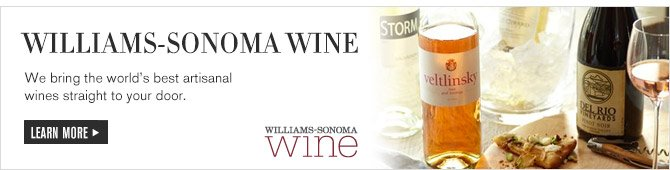 WILLIAMS-SONOMA WINE -- We bring the world's best artisinal wines straight to your door. -- LEARN MORE -- WILLIAMS-SONOMA WINE
