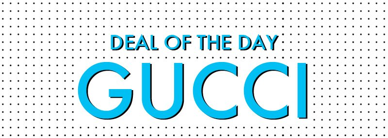 DEAL OF THE DAY GUCCI