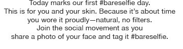 Today marks our first #bareselfie day. This is for you and your skin. Because it's about time you wore it proudly—natural, no filters. Join the social movement as you share a photo of your face and tag it #bareselfie.