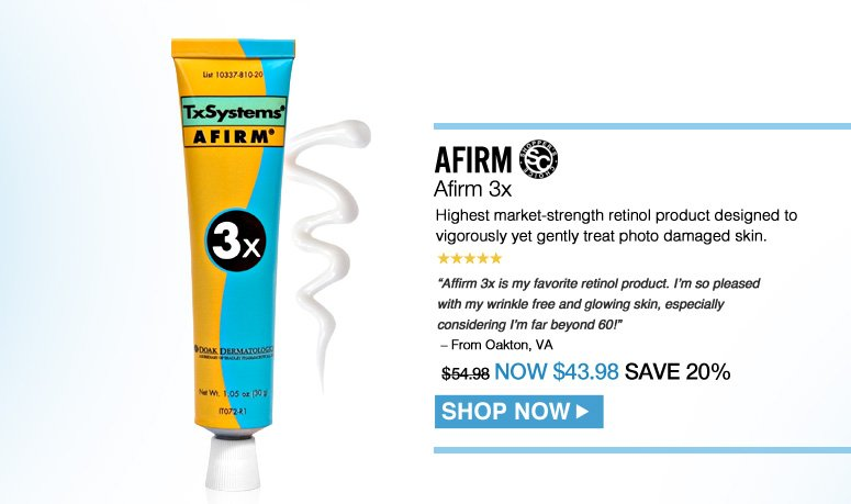 "Shopper's Choice. 5 Stars Afirm Afirm 3x Highest market-strength retinol product designed to vigorously yet gently treat photodamaged skin. ""Affirm 3x is my favorite retinol product. I'm so pleased with my wrinkle free and glowing skin, especially considering I'm far beyond 60!"" – From Oakton, VA $54.98 Shop Now>>"