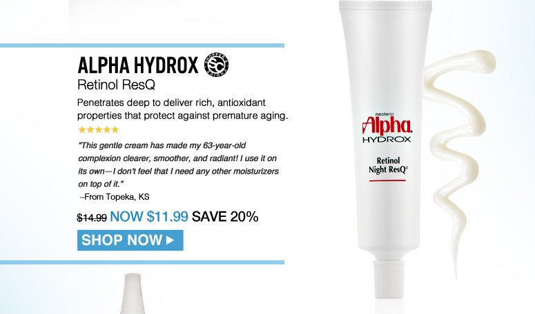 "Shopper's Choice, 5 Stars Alpha Hydrox Retinol ResQ Penetrates deep to deliver rich, antioxidant properties that protect against premature aging. ""This gentle cream has made my 63-year-old complexion clearer, smoother, and radiant! I use it on its own—I don't feel that I need any other moisturizers on top of it."" – From Topeka, KS $14.99 Shop Now>>"
