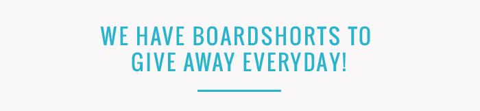 We have boardshorts to give away everyday!
