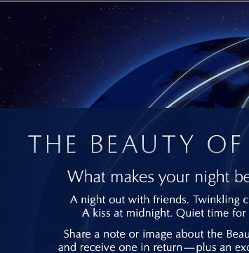 The Beauty Of Night  What makes your night beautiful? A night out with friends. Twinkling city lights.  A kiss at midnight. Quiet time for beauty.  Share a note or image about the Beauty of Night and receive one in  return—plus an exclusive offer.