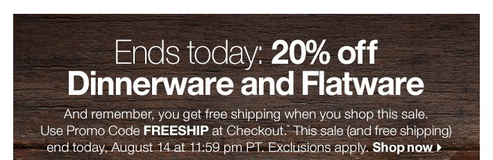 Ends today: 20% off Dinnerware and  Flatware