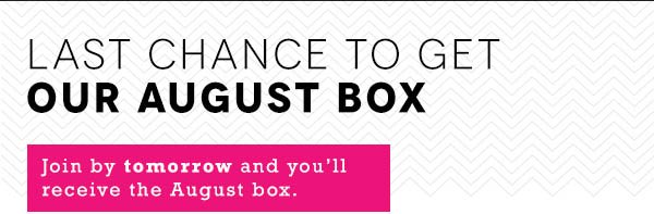 Last Chance to get Our August Box
