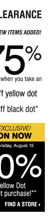 YELLOW DOT CLEARANCE! Save up to 75% on original prices when you take an extra 50% off yellow dot and an extra 70% off black dot* GOING ON NOW, IN-STORE EXCLUSIVE! SAVE AN EXTRA 20% on your Yellow Dot or Black Dot purchase** Find a store.