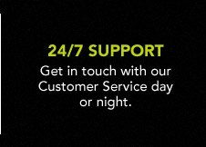 Get in touch with our Customer Service day or night. 24/7 SUPPORT
