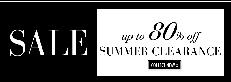 SALE up to 80% off SUMMER CLEARANCE. COLLECT NOW.