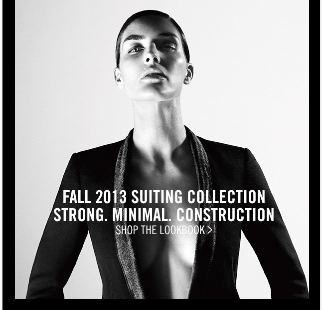 FALL 2013 SUITING COLLECTION - STRONG. MINIMAL. CONSTRUCTION - SHOP THE LOOKBOOK >