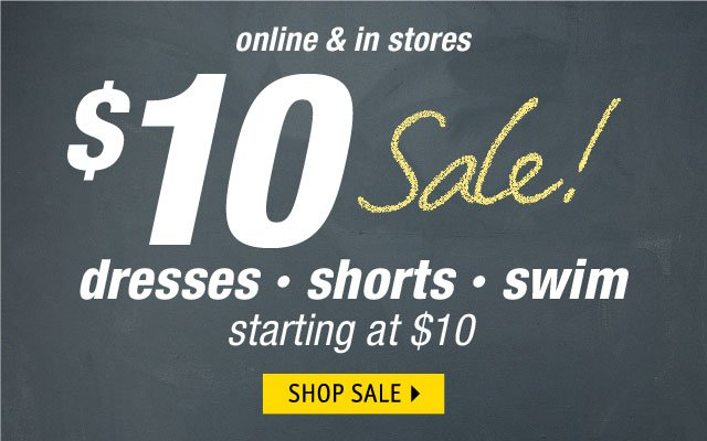 online & in stores $10 Sale dresses shorts swim starting at $10 SHOP SALE