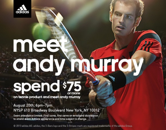 meet andy murray. spend $75 or more on tennis products and meet andy murray. August 20th, 6pm-7pm. NYSP 610 Broadway Boulevard New York, NY 10012.