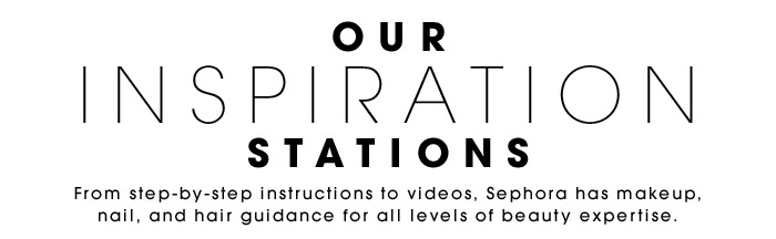OUR INSPIRATION STATIONS | From step-by-step instructions to videos, Sephora has makeup, nail, and hair guidance for all levels of beauty expertise.