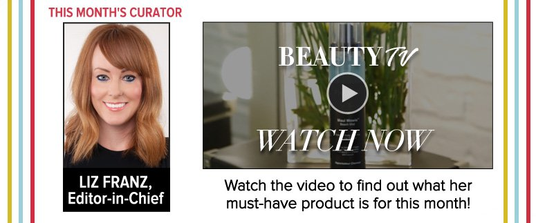 This Month's Curator: Liz Franz, Editor-in-Chief Watch the video to find out what her must-have product is for this month! Watch Now >>