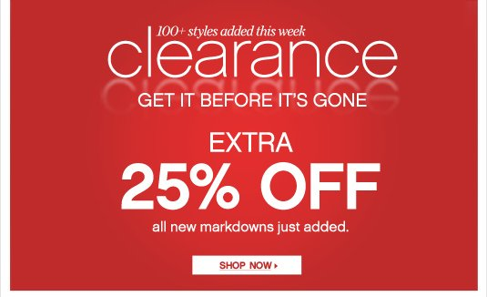CLEARANCE: 100+ styles added this week. GET IT BEFORE IT'S GONE. Extra 25% Off all new markdowns just added.