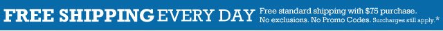 FREE SHIPPING EVERY DAY Free standard shipping with $75 purchase. No exclusions. No Promo Codes. Surcharges still apply.