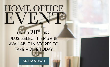 HOME OFFICE EVENT - UP TO 20% OFF. PLUS, SELECT ITEMS ARE AVAILABLE IN STORES TO TAKE HOME TODAY. SHOP NOW
