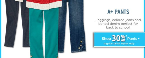 A+ Pants. Jeggins, colored jeans and belted denim perfect for back to school. Shop 30% Off Pants(2). Regular price styles only.