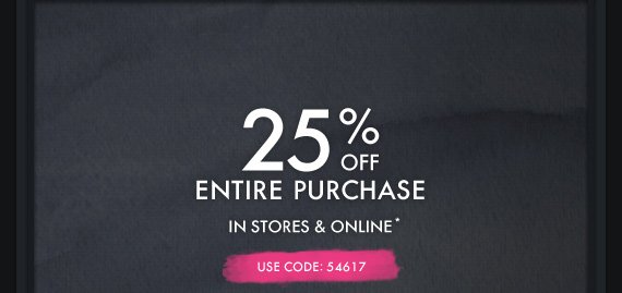 25% OFF ENTIRE PURCHASE IN STORES  & ONLINE* USE CODE: 54617