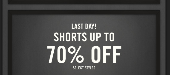 LAST DAY! SHORTS UP TO 70% SELECT STYLES