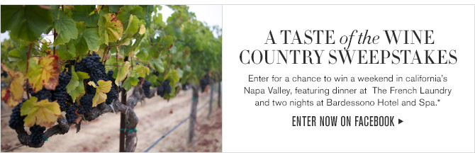A TASTE of the WINE COUNTRY SWEEPSTAKES -- Enter for a chance to win a weekend in California's Napa Valley, featuring dinner at The French Laundry and two nights at Bardessono Hotel and Spa.* -- ENTER NOW ON FACEBOOK