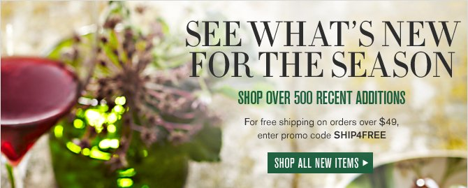 FRESH FOR THE SEASON -- MORE THAN 500 NEW ITEMS -- For free shipping on orders over $49, enter promo code SHIP4FREE -- SHOP ALL NEW ITEMS