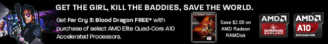 GET THE GIRL, KILL THE BADDIES, SAVE THE WORLD. Get Far Cry 3: Blood Dragon FREE with purchase of select AMD Elite Quad-Core A10 Accelerated Processors. Save $2.00 on AMD Radeon RAMDisk.