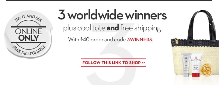3 worldwide winners plus cool tote and free shipping. With $40 order and code 3WINNERS. TRY IT AND SEE. ONLINE ONLY. FREE DELUXE SIZES. FOLLOW THIS LINK TO SHOP.