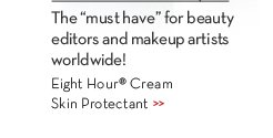 "The ""must have"" of beauty editors and makeup artists worldwide! Eight Hour® Cream Skin Protectant."