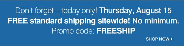Don't forget &emdash; today only! Thursday, August 15 FREE standard shipping sitewide! No minimum. Promo code: FREESHIP. Shop now.
