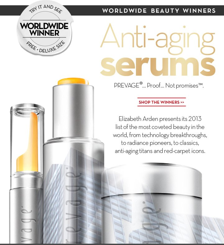 WORLDWIDE BEAUTY WINNERS. Anti-aging serums.  PREVAGE®... Proof... Not promises.™ SHOP THE WINNERS. TRY IT AND SEE. WORLDWIDE WINNER. FREE DELUXE SIZE. Elizabeth Arden presents its 2013 list of the most coveted beauty in the world, from technology breakthroughs, to radiance pioneers, to classics, anti-aging titans and red-carpet icons.