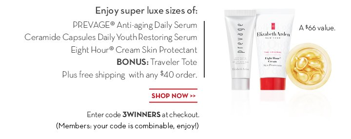 Enjoy super luxe sizes of: PREVAGE® Anti-aging Daily Serum, Ceramide Capsules Daily Youth  Restoring Serum, Eight Hour® Cream Skin Protectant. BONUS: Traveler Tote. Plus free shipping with any $40 order. A $66 value. SHOP NOW. Enter code 3WINNERS at checkout. (Members: your code is combinable, enjoy!)