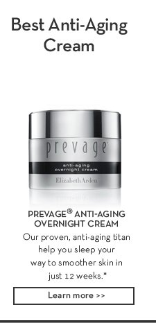 Best Anti-Aging Cream. PREVAGE® ANTI-AGING OVERNIGHT CREAM. Our proven, anti-aging titan help you sleep your way to smoother skin in just 12 weeks.* Learn More.