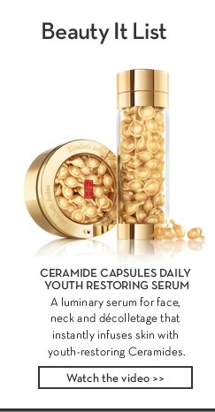 Beauty It List. CERAMIDE CAPSULES DAILY YOUTH RESTORING SERUM. A luminary serum for face, neck and décolletage that instantly infuses skin with youth-restoring Ceramides. Watch the video.
