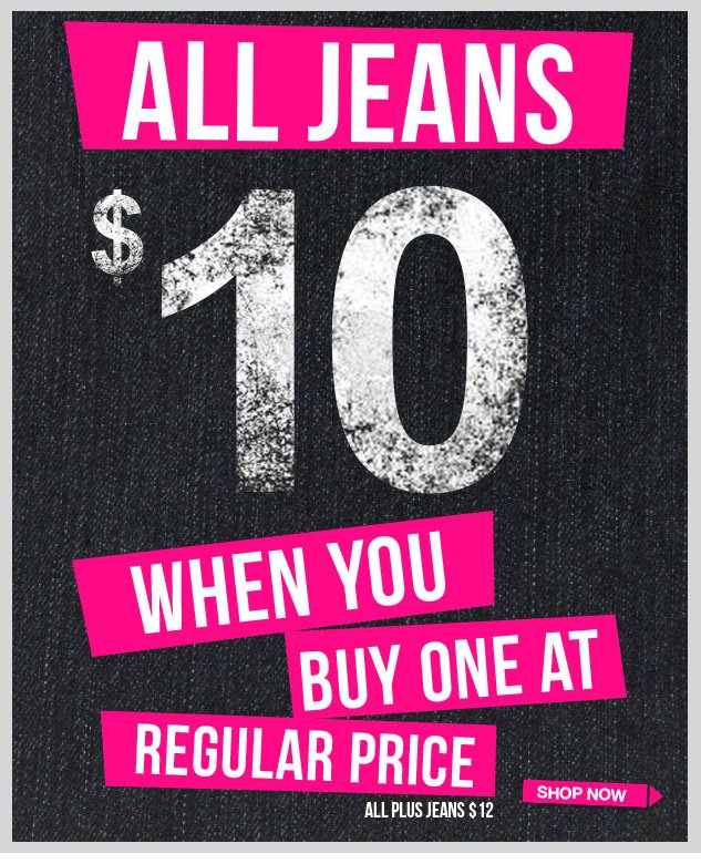 ALL JEANS! $10 When You Buy One at Regular Price. Plus Sizes - BOGO $12! SHOP NOW!