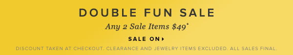 Double Fun Sale Choose From Tons of Sale Styles Any 2 Sale Items Just $49* - - Sale On