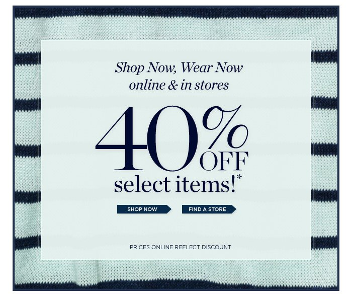 Shop Now, Wear Now. Online and in Stores. 40% off select items! Shop Now. Find a Store. Prices online reflect discount.