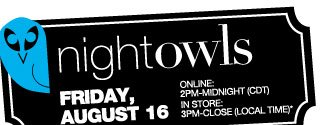 NIGHT OWLS Friday, August 16. ONLINE: 2PM-Midnight (CDT). IN STORE: 3PM-Close (Local time)
