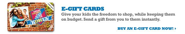 e-Gift Cards: Give your kids the freedom to shop, while keeping them on budget. Send a gift from you to them instantly. Buy an e-Gift Card now!