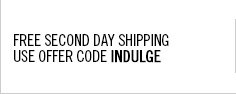 Free Second Day Shipping  on your next order. Use offer code INDULGE.